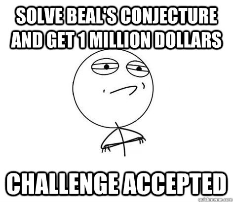 Solve Beal's Conjecture and get 1 Million Dollars Challenge Accepted
