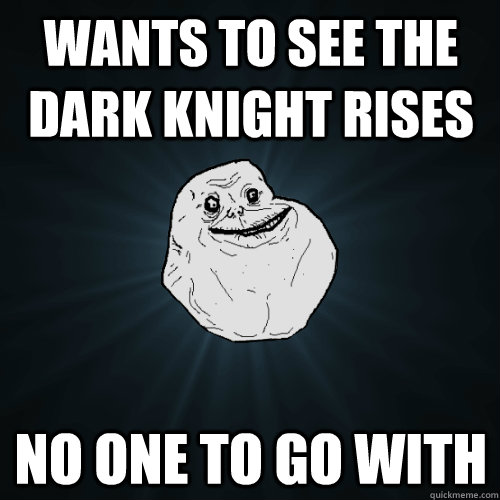 wants to see the dark knight rises no one to go with - wants to see the dark knight rises no one to go with  Forever Alone