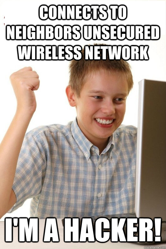 Connects to neighbors unsecured wireless network I'm a hacker!