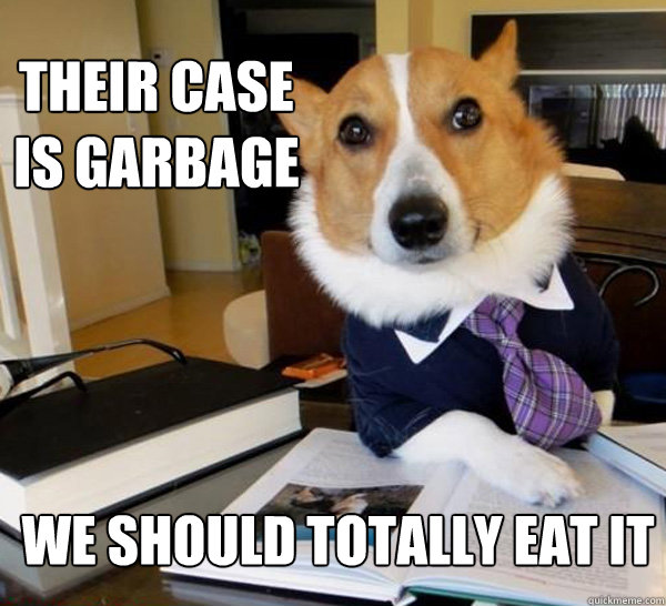 their case is garbage we should totally eat it - their case is garbage we should totally eat it  Lawyer Dog
