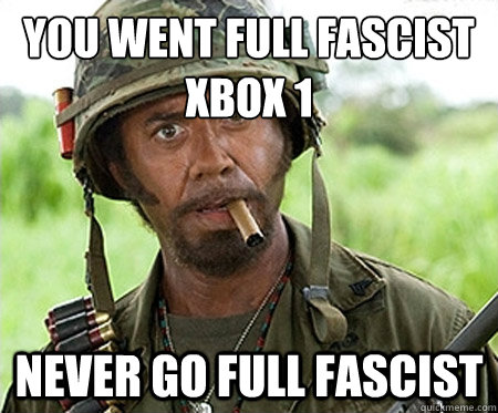 You went full fascist  Xbox 1  Never go full fascist  - You went full fascist  Xbox 1  Never go full fascist   Full retard