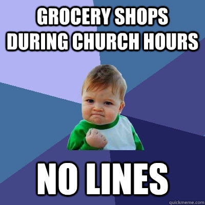 Grocery shops during church hours no lines - Grocery shops during church hours no lines  Success Kid