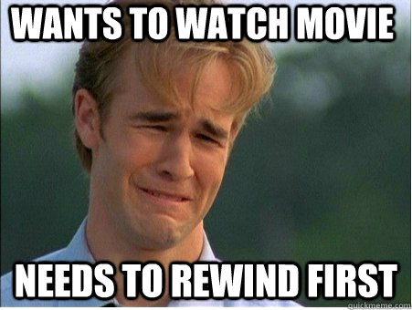 Wants to watch movie Needs to rewind first - Wants to watch movie Needs to rewind first  1990s Problems