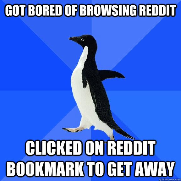 Got Bored of Browsing Reddit Clicked on Reddit Bookmark to get away - Got Bored of Browsing Reddit Clicked on Reddit Bookmark to get away  Socially Awkward Penguin