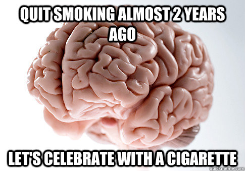 Quit smoking almost 2 years ago let's celebrate with a cigarette - Quit smoking almost 2 years ago let's celebrate with a cigarette  Scumbag Brain