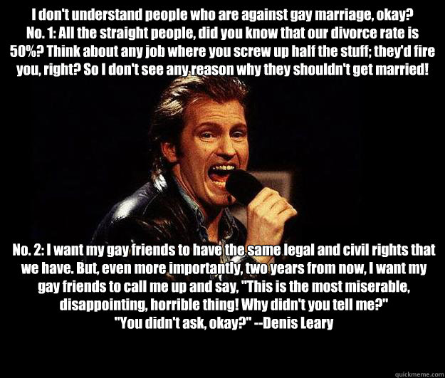 I don't understand people who are against gay marriage, okay? No. 1: All the straight people, did you know that our divorce rate is 50%? Think about any job where you screw up half the stuff; they'd fire you, right? So I don't see any reason why they shou - I don't understand people who are against gay marriage, okay? No. 1: All the straight people, did you know that our divorce rate is 50%? Think about any job where you screw up half the stuff; they'd fire you, right? So I don't see any reason why they shou  Dennis Leary