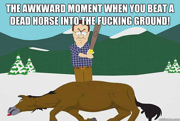 The awkward moment when you beat a dead horse into the fucking ground!