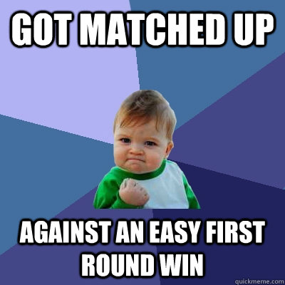 got matched up  against an easy first round win - got matched up  against an easy first round win  Success Kid