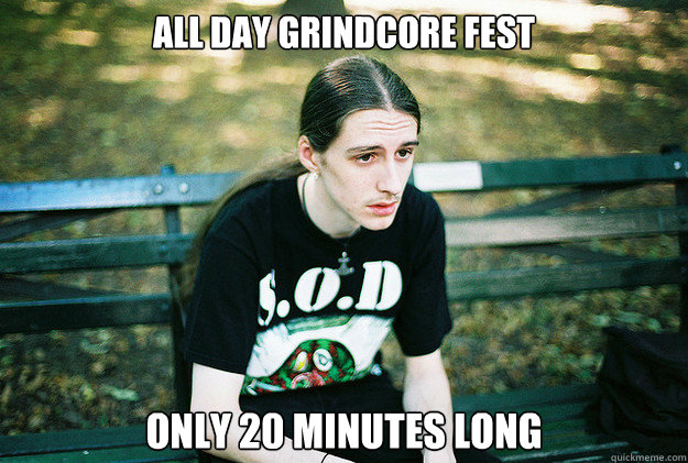 All day grindcore fest Only 20 minutes long  First World Metal Problems