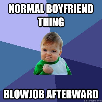 Normal boyfriend thing blowjob afterward - Normal boyfriend thing blowjob afterward  Success Kid