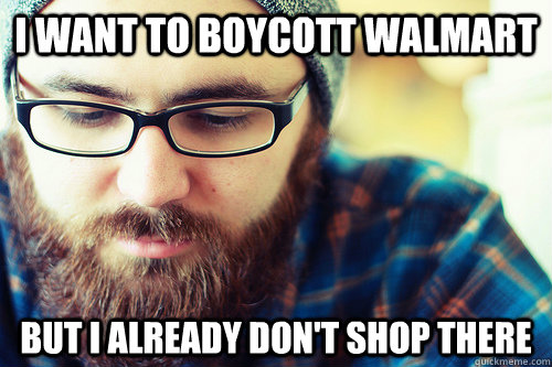 i want to boycott walmart but i already don't shop there  Hipster Problems