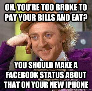 Oh, you're too broke to pay your bills and eat? You should make a facebook status about that on your new iphone - Oh, you're too broke to pay your bills and eat? You should make a facebook status about that on your new iphone  Condescending Wonka