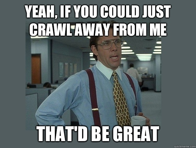 yeah, If you could just crawl away from me That'd be great - yeah, If you could just crawl away from me That'd be great  Office Space Lumbergh