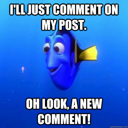 I'll just comment on my post. Oh look, a new comment! - I'll just comment on my post. Oh look, a new comment!  dory