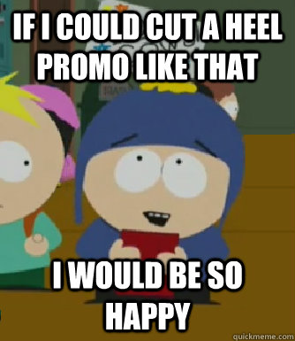 If I could cut a heel promo like that  I would be so happy - If I could cut a heel promo like that  I would be so happy  Craig - I would be so happy
