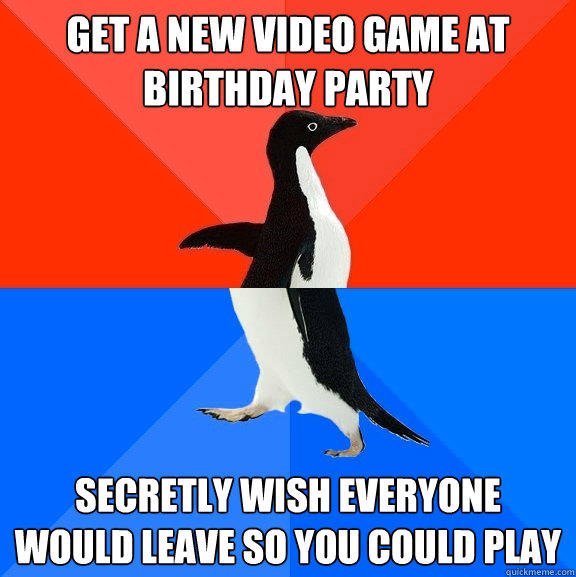 get a new video game at birthday party secretly wish everyone would leave so you could play - get a new video game at birthday party secretly wish everyone would leave so you could play  Socially Awesome Awkward Penguin