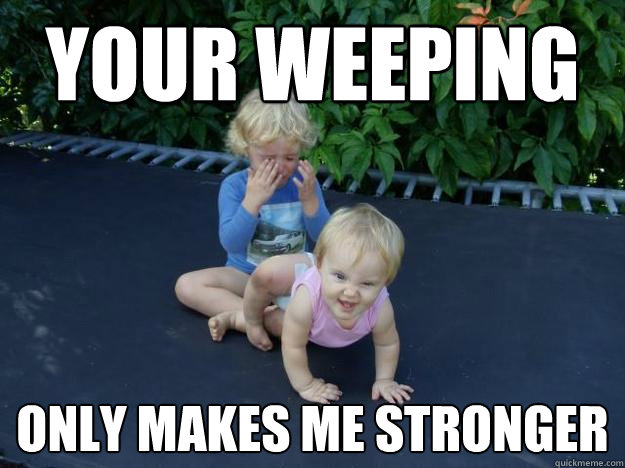 your weeping only makes me stronger - your weeping only makes me stronger  Evil Baby