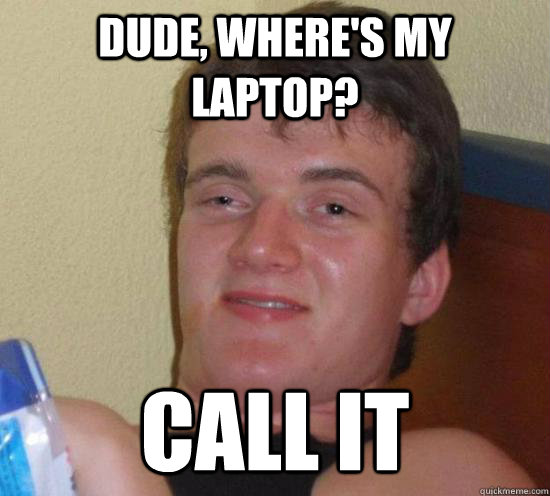 Dude, where's my laptop? call it - Dude, where's my laptop? call it  Really High Guy