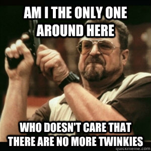 Am i the only one around here Who doesn't care that there are no more twinkies