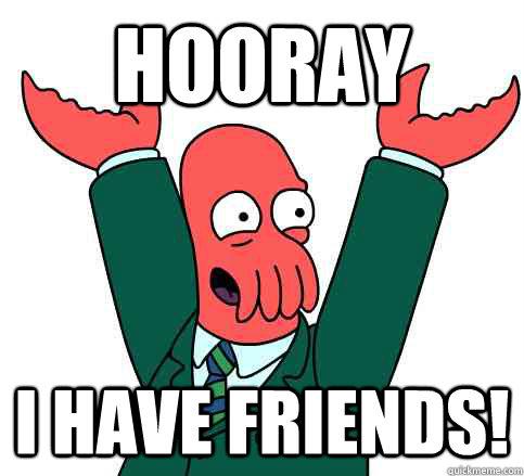 Hooray I have friends!