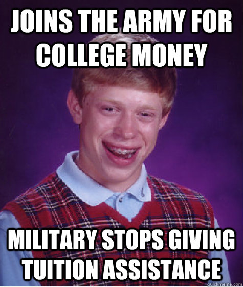 Joins the army for college money military stops giving tuition assistance - Joins the army for college money military stops giving tuition assistance  Badluckbrian