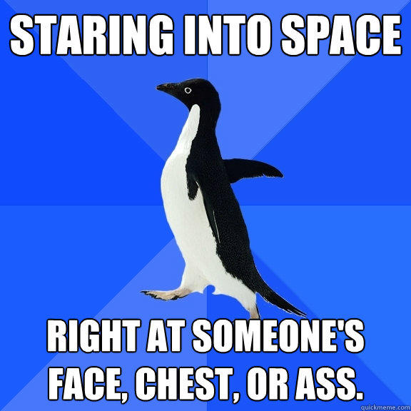Staring into space Right at someone's face, chest, or ass.  - Staring into space Right at someone's face, chest, or ass.   Socially Awkward Penguin