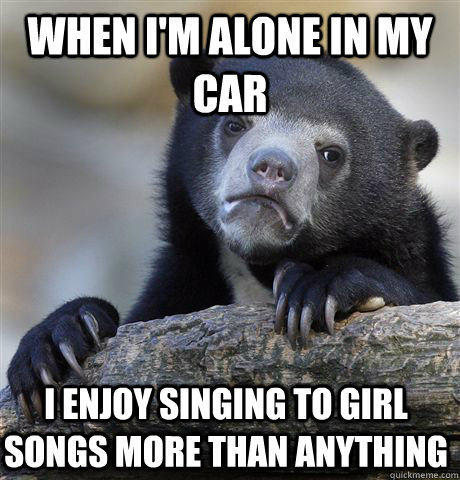 When i'm alone in my car i enjoy singing to girl songs more than anything - When i'm alone in my car i enjoy singing to girl songs more than anything  Confession Bear