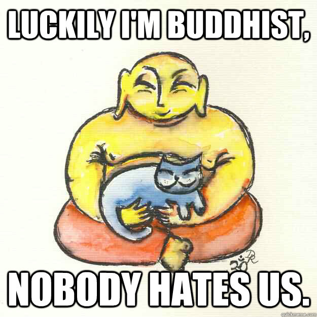 Luckily I'm Buddhist, Nobody hates us. - Luckily I'm Buddhist, Nobody hates us.  Misc