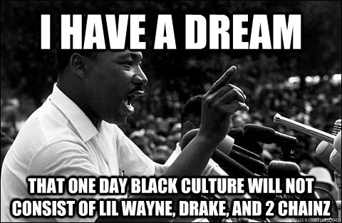 I have a dream That one day black culture will not consist of Lil Wayne, Drake, and 2 Chainz