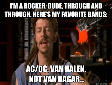 I'm a rocker, dude, through and through. Here's my favorite bands: AC/DC, Van Halen,  not Van Hagar...