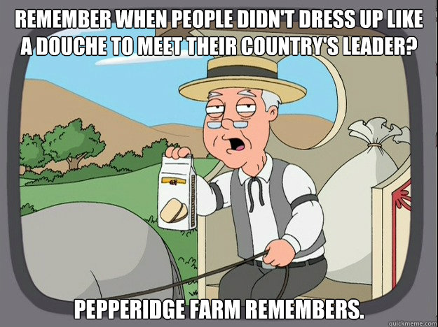 remember when people didn't dress up like a douche to meet their country's leader? pepperidge Farm remembers. - remember when people didn't dress up like a douche to meet their country's leader? pepperidge Farm remembers.  Pepridge Farm