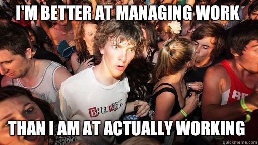 I'm better at managing work Than I am at actually working - I'm better at managing work Than I am at actually working  Sudden Clarity Clarence