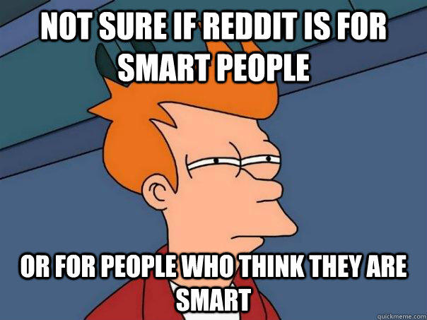 Not sure if reddit is for smart people Or for people who think they are smart - Not sure if reddit is for smart people Or for people who think they are smart  Futurama Fry