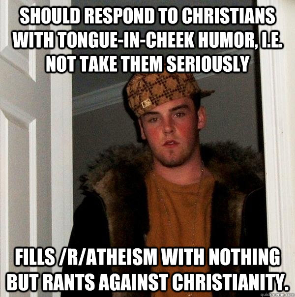 Should respond to Christians with tongue-in-cheek humor, i.e. not take them seriously Fills /r/atheism with nothing but rants against Christianity. - Should respond to Christians with tongue-in-cheek humor, i.e. not take them seriously Fills /r/atheism with nothing but rants against Christianity.  Scumbag Steve
