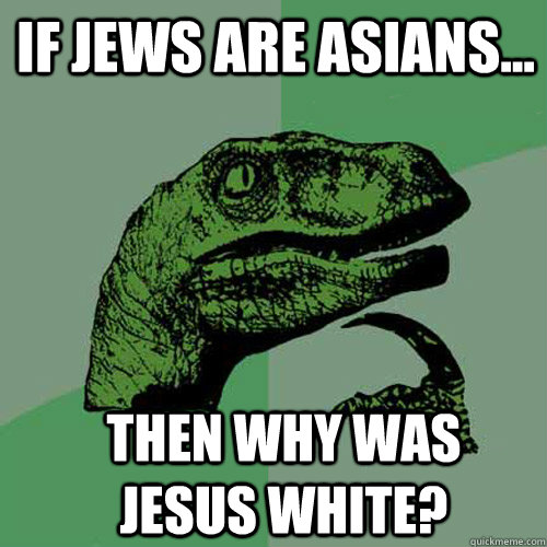 If Jews are Asians... then why was Jesus white? - If Jews are Asians... then why was Jesus white?  Misc