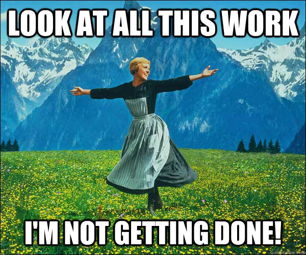 Look at all this work I'm not getting done! - Look at all this work I'm not getting done!  Sound of Music