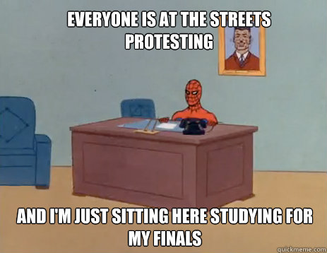 Everyone is at the streets protesting And I'm just sitting here studying for my finals - Everyone is at the streets protesting And I'm just sitting here studying for my finals  Misc