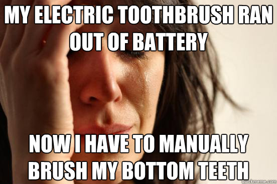 My electric toothbrush ran out of battery  Now I have to manually brush my bottom teeth - My electric toothbrush ran out of battery  Now I have to manually brush my bottom teeth  First World Problems