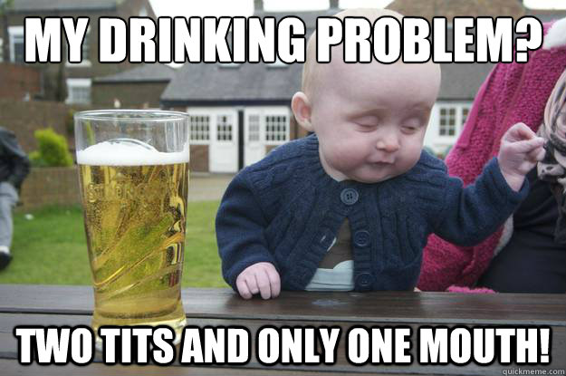 MY drinking problem? Two tits and only one mouth! - MY drinking problem? Two tits and only one mouth!  drunk baby