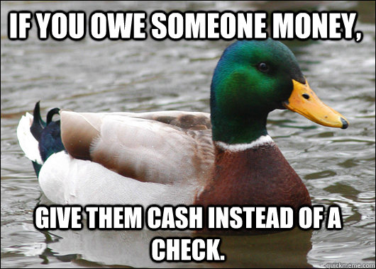 If you owe someone money, Give them cash instead of a check. - If you owe someone money, Give them cash instead of a check.  Actual Advice Mallard