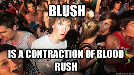 Blush IS a contraction of blood rush - Blush IS a contraction of blood rush  Sudden Clarity Clarence