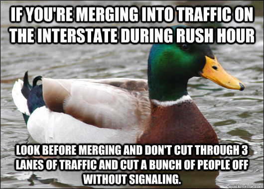 If you're merging into traffic on the interstate during rush hour look before merging and don't cut through 3 lanes of traffic and cut a bunch of people off without signaling. - If you're merging into traffic on the interstate during rush hour look before merging and don't cut through 3 lanes of traffic and cut a bunch of people off without signaling.  Actual Advice Mallard