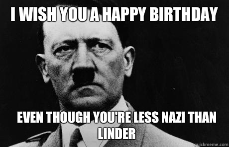 I wish you a happy birthday Even though you're less Nazi than Linder  Bad Guy Hitler