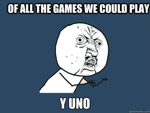 Of all the games we could play Y uno  Y U No