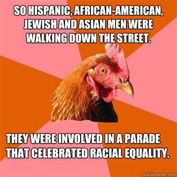 So Hispanic, African-American, Jewish and Asian men were walking down the street. They were involved in a parade that celebrated racial equality.  Anti-Joke Chicken