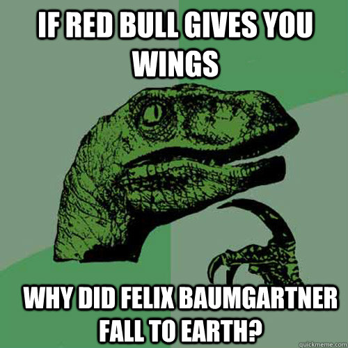 If Red Bull Gives you wings why did Felix Baumgartner fall to earth? - If Red Bull Gives you wings why did Felix Baumgartner fall to earth?  Philosoraptor