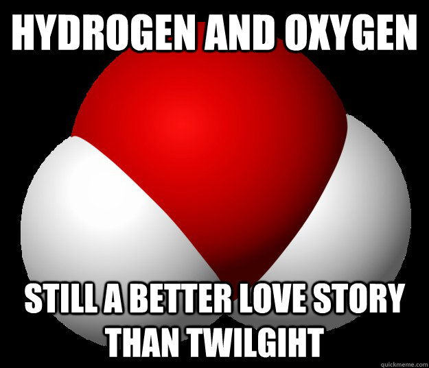 Hydrogen and Oxygen  Still a better love story than twilgiht - Hydrogen and Oxygen  Still a better love story than twilgiht  Misc