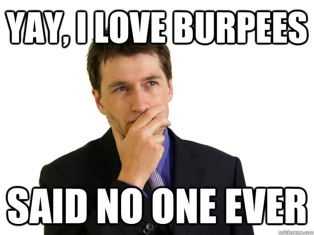Yay, I love burpees said no one ever - Yay, I love burpees said no one ever  Said No One