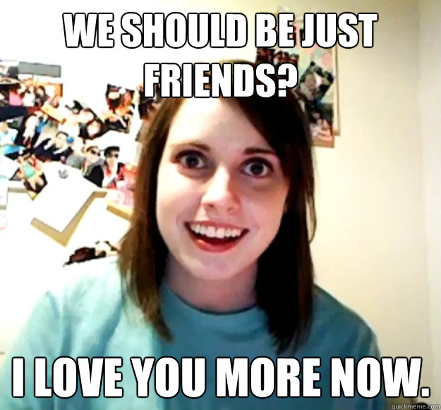 We should be just friends? I love you more now. - We should be just friends? I love you more now.  Overly Attached Girlfriend