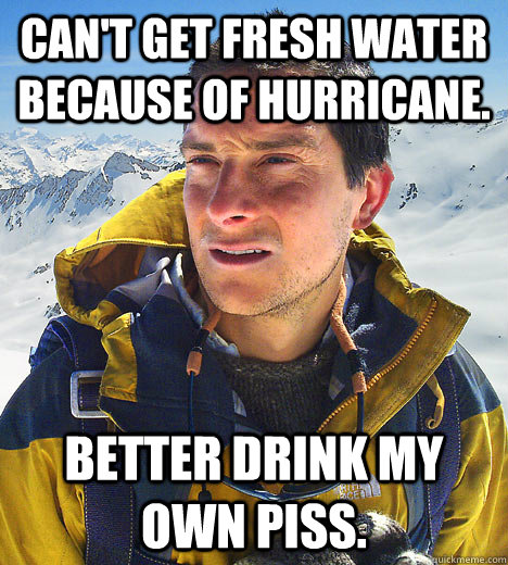 Can't get fresh water because of hurricane. Better drink my own piss. - Can't get fresh water because of hurricane. Better drink my own piss.  BEAR GRILLS